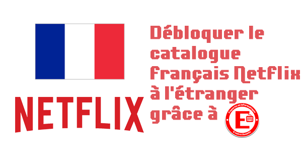 Débloquer le catalogue français Netflix à l'étranger
