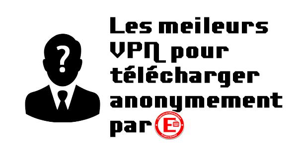 Meilleurs VPN pour télécharger anonymement